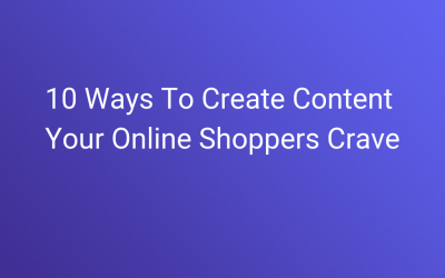 10 Ways To Create Content Your Online Shoppers Crave