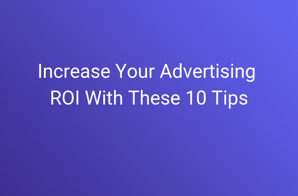Increase Your Advertising ROI With These 10 Tips