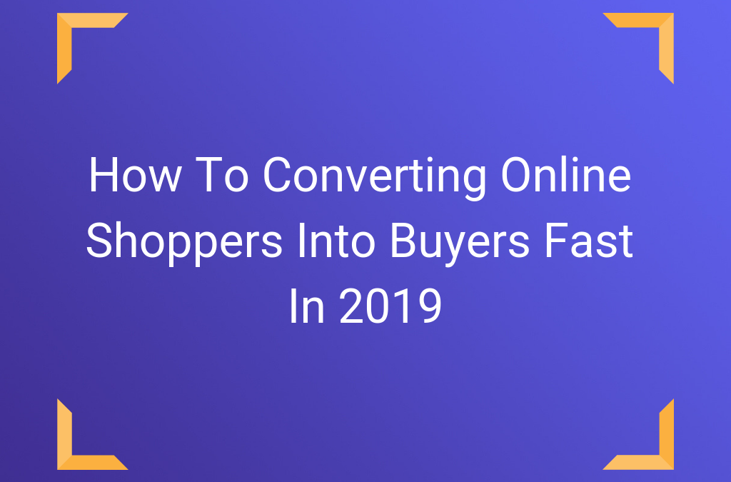 How To Converting Online Shoppers Into Buyers Fast In 2019