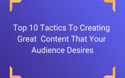 Top 10 Tactics To Creating Great  Content That Your Audience Desires