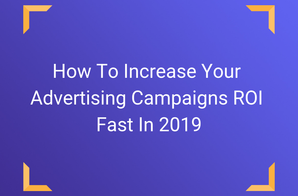 How To Increase Your Advertising Campaigns ROI Fast In 2019