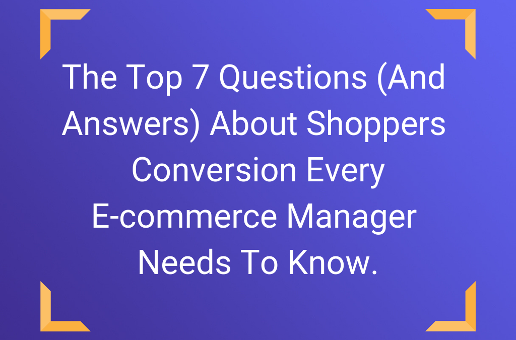 The Top 7 Questions (And Answers) About Shoppers Conversion Every E-commerce Manager Needs To Know